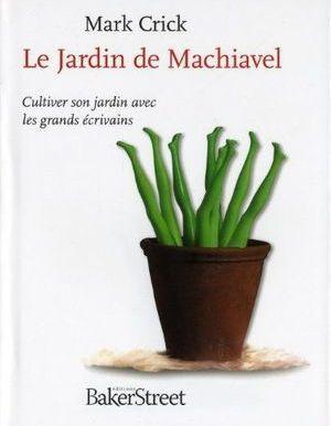 Le Jardin de Machiavel : Cultiver son jardin avec les grands écrivains