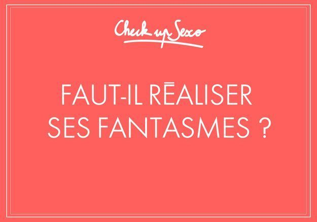 Check up Sexo : « Faut-il réaliser ses fantasmes ? »