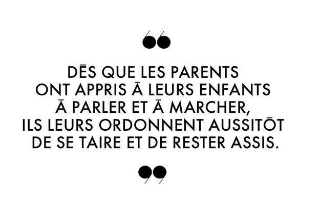 Dès que les parents ont appris à leurs enfants à parler et à marcher, ils leurs ordonnent aussitôt de se taire et de rester assis