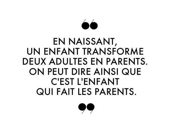 En naissant, un enfant transforme deux adultes en parents. On peut dire ainsi que c'est l'enfant qui fait les parents.