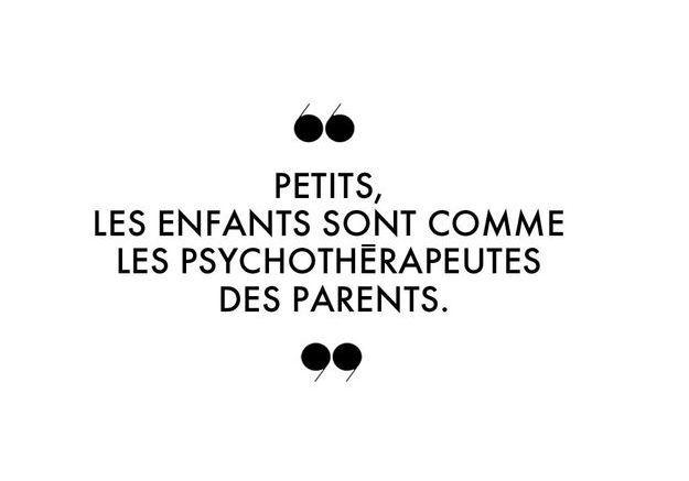 Petits, les enfants sont comme les psychothérapeutes des parents.