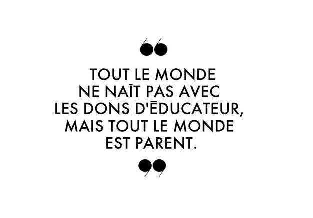 Tout le monde ne naît pas avec les dons d'éducateur, mais tout le monde est parent.