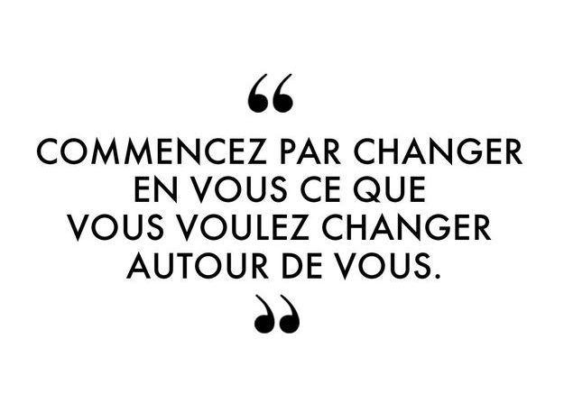 """""""Commencez par changer en vous ce que vous voulez changer autour de vous."""""""