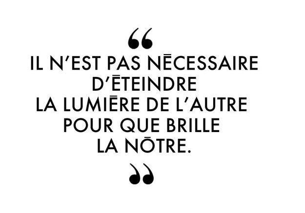 """""""Il n'est pas nécessaire d'éteindre la lumière de l'autre pour que brille la nôtre."""""""