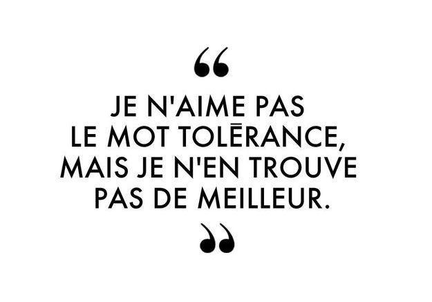 """""""Je n'aime pas le mot tolérance, mais je n'en trouve pas de meilleur."""""""