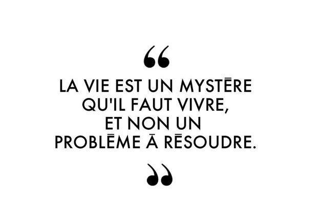 """""""La vie est un mystère qu'il faut vivre, et non un problème à résoudre."""""""