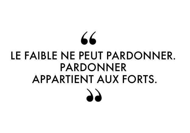 """""""Le faible ne peut pardonner. Pardonner appartient aux forts."""""""