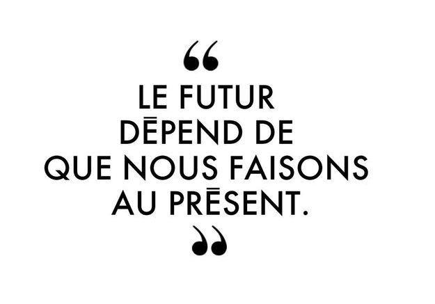 """""""Le futur dépend de ce que nous faisons au présent."""""""