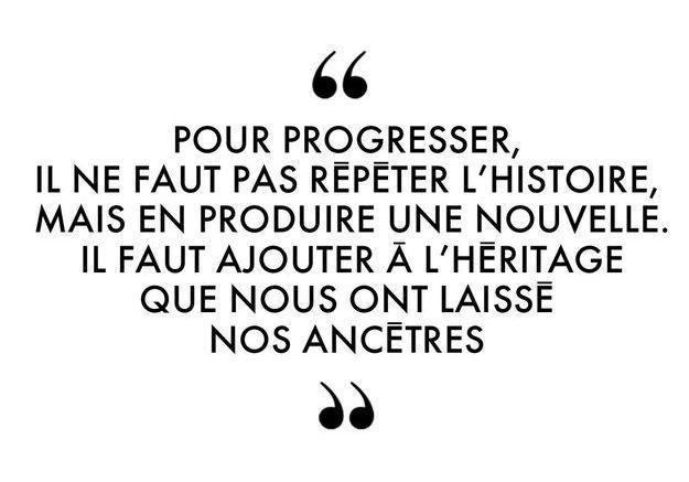 """""""Pour progresser, il ne faut pas répéter l'histoire, mais en produire une nouvelle. Il faut ajouter à l'héritage que nous ont laissé nos an..."""