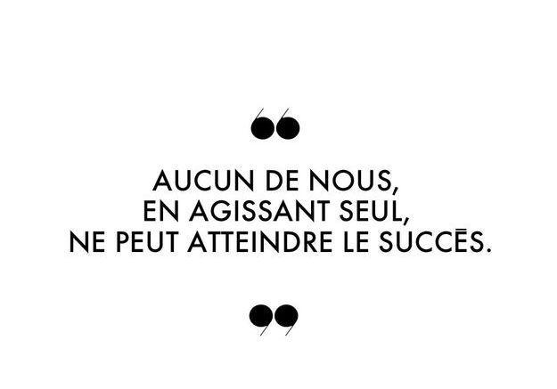 """""""Aucun de nous, en agissant seul, ne peut atteindre le succès."""""""