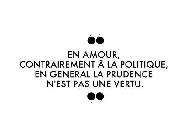 """""""En amour, contrairement à la politique, en général la prudence n'est pas une vertu."""""""
