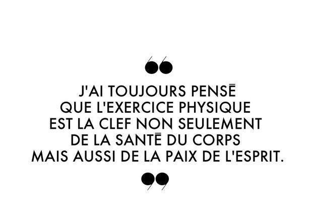 """""""J'ai toujours pensé que l'exercice physique est la clef non seulement de la santé du corps mais aussi de la paix de l'esprit."""""""