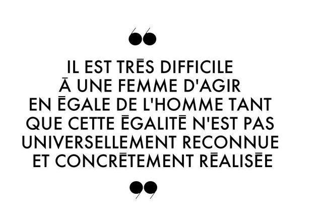 Il est très difficile à une femme d'agir en égale de l'homme tant que cette égalité n'est pas universellement reconnue et concrètement réalis...