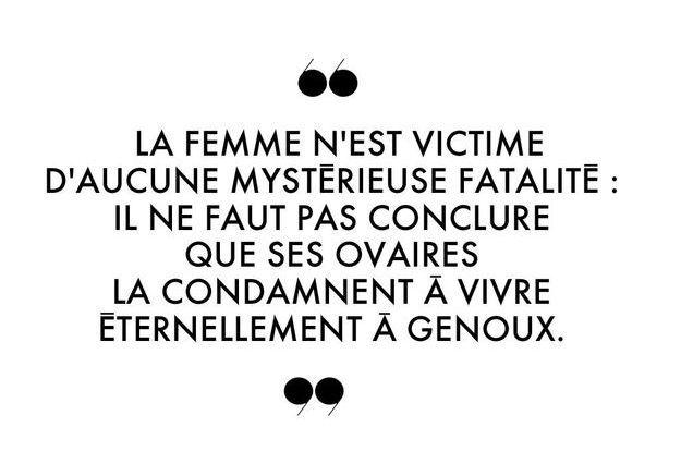 La femme n'est victime d'aucune mystérieuse fatalité : il ne faut pas conclure que ses ovaires la condamnent à vivre éternellement à genoux.