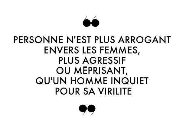 Personne n'est plus arrogant envers les femmes, plus agressif ou méprisant, qu'un homme inquiet pour sa virilité.