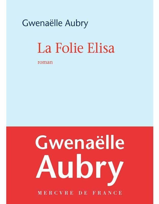« La Folie Elisa » de Gwenaëlle Aubry (Mercure de France)
