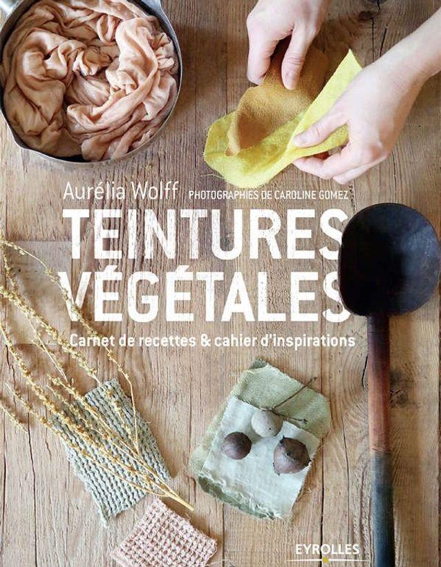 """"""" Teintures végétales » d'Aurélia Wolff (Eyrolles)"""