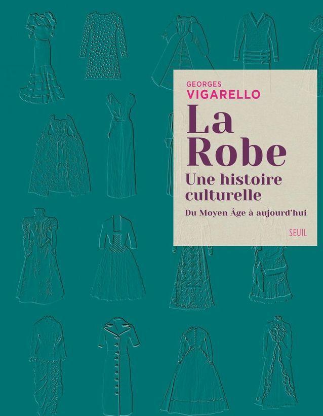 « La robe, une histoire culturelle, du Moyen Âge à aujourd'hui », de Georges Vigarello (Seuil)