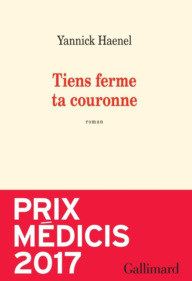 « Tiens ferme ta couronne » de Yannick Haenel (Gallimard)  (prix Médicis 2017)