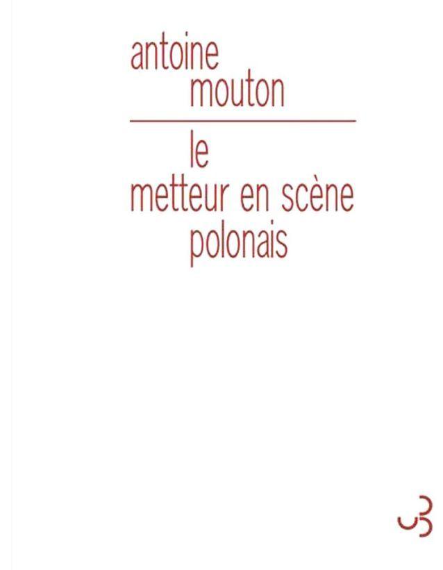 Antoine Mouton – Le Metteur en scène polonais  (Christian Bourgois)
