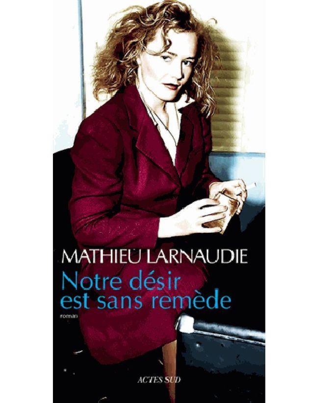 Mathieu Larnaudie – Notre désir est sans remède  (Actes Sud)