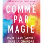 « Comme par magie : vivre sa créativité sans la craindre » de Elizabeth Gilbert