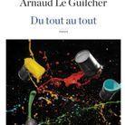 « Du tout au tout » d'Arnaud Le Guilcher (Robert Laffont)